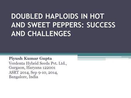 DOUBLED HAPLOIDS IN HOT AND SWEET PEPPERS: SUCCESS AND CHALLENGES Piyush Kumar Gupta Verdenta Hybrid Seeds Pvt. Ltd., Gurgaon, Haryana 122001 ASRT 2014,