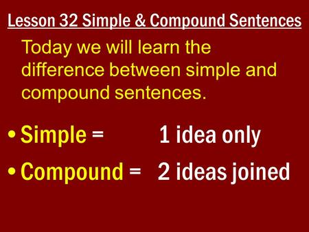 Lesson 32 Simple & Compound Sentences Simple = 1 idea only Compound = 2 ideas joined Today we will learn the difference between simple and compound sentences.