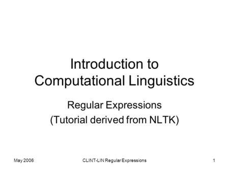 May 2006CLINT-LIN Regular Expressions1 Introduction to Computational Linguistics Regular Expressions (Tutorial derived from NLTK)