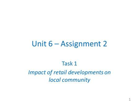 Unit 6 – Assignment 2 Task 1 Impact of retail developments on local community 1.