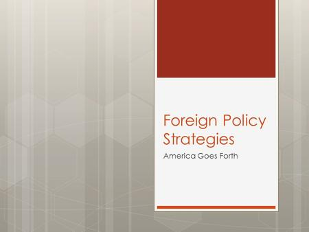 Foreign Policy Strategies America Goes Forth. Focus Question:  Explain how can you best get along with your neighbors.