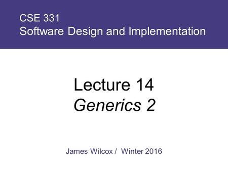James Wilcox / Winter 2016 CSE 331 Software Design and Implementation Lecture 14 Generics 2.