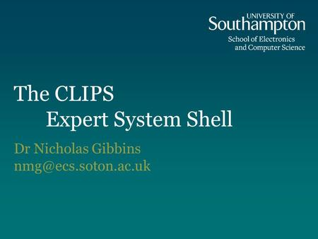 The CLIPS Expert System Shell Dr Nicholas Gibbins