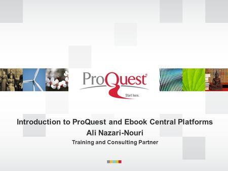 Introduction to ProQuest and Ebook Central Platforms Ali Nazari-Nouri Training and Consulting Partner.
