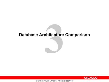 3 Copyright © 2004, Oracle. All rights reserved. Database Architecture Comparison.