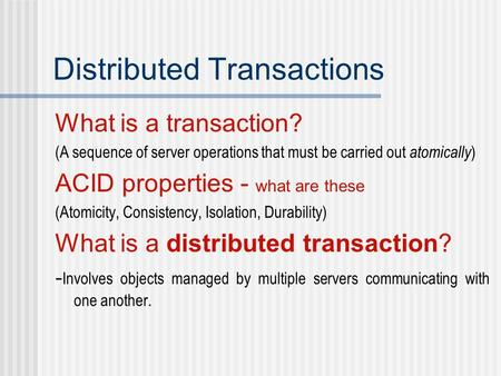 Distributed Transactions What is a transaction? (A sequence of server operations that must be carried out atomically ) ACID properties - what are these.