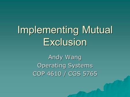 Implementing Mutual Exclusion Andy Wang Operating Systems COP 4610 / CGS 5765.