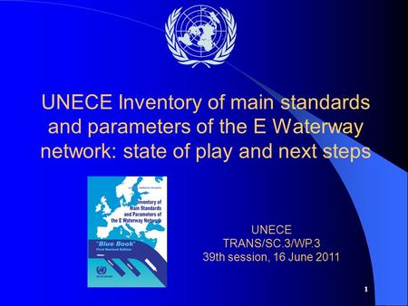 1 UNECE Inventory of main standards and parameters of the E Waterway network: state of play and next steps UNECE TRANS/SC.3/WP.3 39th session, 16 June.