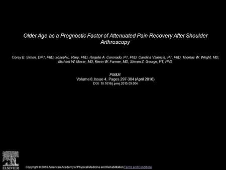 Older Age as a Prognostic Factor of Attenuated Pain Recovery After Shoulder Arthroscopy Corey B. Simon, DPT, PhD, Joseph L. Riley, PhD, Rogelio A. Coronado,