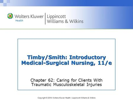 Copyright © 2014 Wolters Kluwer Health | Lippincott Williams & Wilkins Timby/Smith: Introductory Medical-Surgical Nursing, 11/e Chapter 62: Caring for.