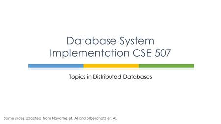 Topics in Distributed Databases Database System Implementation CSE 507 Some slides adapted from Navathe et. Al and Silberchatz et. Al.