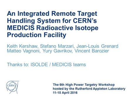 An Integrated Remote Target Handling System for CERN's MEDICIS Radioactive Isotope Production Facility Keith Kershaw, Stefano Marzari, Jean-Louis Grenard.
