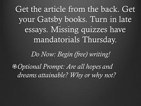 Get the article from the back. Get your Gatsby books. Turn in late essays. Missing quizzes have mandatorials Thursday. Do Now: Begin (free) writing! Optional.