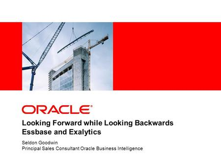 Looking Forward while Looking Backwards Essbase and Exalytics Seldon Goodwin Principal Sales Consultant Oracle Business Intelligence.