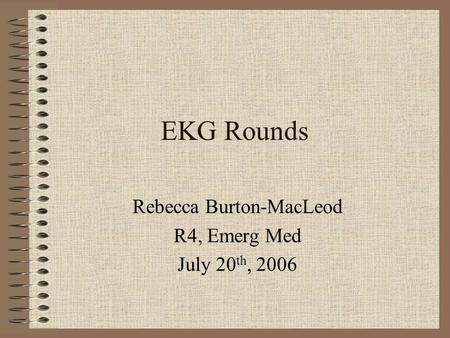 EKG Rounds Rebecca Burton-MacLeod R4, Emerg Med July 20 th, 2006.