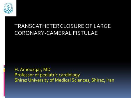 H. Amoozgar, MD Professor of pediatric cardiology Shiraz University of Medical Sciences, Shiraz, Iran TRANSCATHETER CLOSURE OF LARGE CORONARY-CAMERAL FISTULAE.