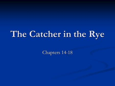The Catcher in the Rye Chapters 14-18. Chapter 14 Holden thinks back on the times he didn't let Allie come with him to the pond (He regrets it) Holden.