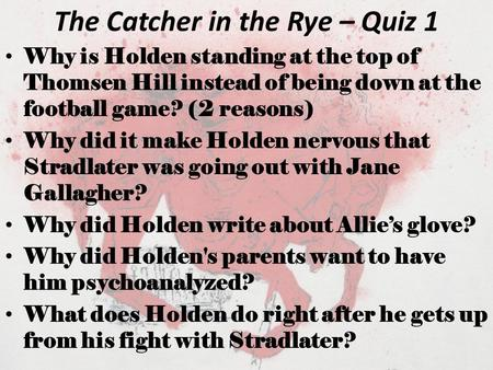 The Catcher in the Rye – Quiz 1 Why is Holden standing at the top of Thomsen Hill instead of being down at the football game? (2 reasons) Why did it make.