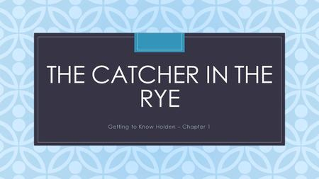 C THE CATCHER IN THE RYE Getting to Know Holden – Chapter 1.