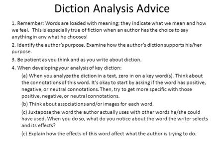 Diction Analysis Advice 1. Remember: Words are loaded with meaning; they indicate what we mean and how we feel. This is especially true of fiction when.