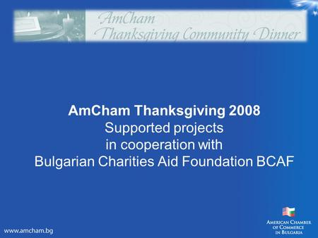AmCham Thanksgiving 2008 Supported projects in cooperation with Bulgarian Charities Aid Foundation BCAF.