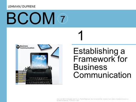 BCOM 7 Establishing a Framework for Business Communication 1 Copyright ©2016 Cengage Learning. All Rights Reserved. May not be scanned, copied or duplicated,