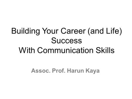 Building Your Career (and Life) Success With <strong>Communication</strong> Skills Assoc. Prof. Harun Kaya.