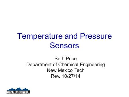 Temperature and Pressure Sensors Seth Price Department of Chemical Engineering New Mexico Tech Rev. 10/27/14.