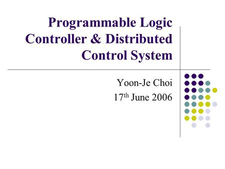 Programmable Logic Controller & Distributed Control System Yoon-Je Choi 17 th June 2006.