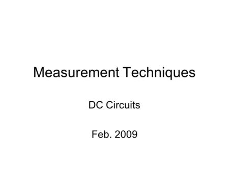Measurement Techniques DC <strong>Circuits</strong> Feb. 2009. Measurement Techniques DC <strong>Circuits</strong> Resistance (R) –Ohms, Ω, KΩ, MΩ Voltage (V) –Volt, AC, DC, mV, KV Current.