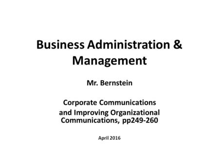 Business Administration & Management Mr. Bernstein Corporate Communications and Improving Organizational Communications, pp249-260 April 2016.