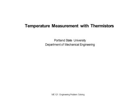 <strong>Temperature</strong> Measurement with Thermistors Portland State University Department of Mechanical Engineering ME 121: Engineering <strong>Problem</strong> Solving.