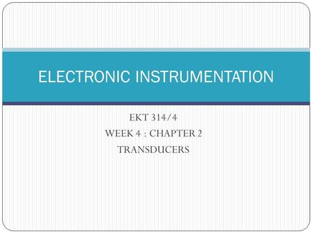 EKT 314/4 WEEK 4 : CHAPTER 2 TRANSDUCERS ELECTRONIC INSTRUMENTATION.