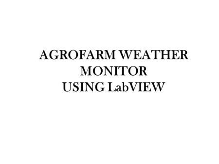 AGROFARM WEATHER MONITOR USING LabVIEW. INTRODUCTION Innovation in agriculture field Implementing instrumentation tech. in agricultural field The quantity.