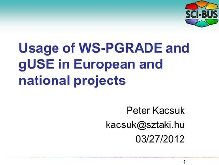 Usage of WS-PGRADE and gUSE in European and national projects Peter Kacsuk 03/27/2012 1.