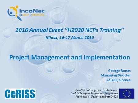 2016 Annual Event ''H2020 NCPs Training'' Minsk, 16-17 March 2016 Project Management and Implementation IncoNet EaP is a project funded under the 7th European.