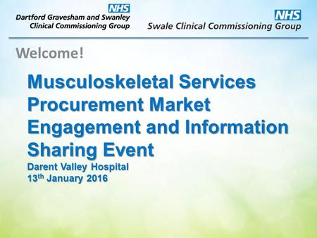 Musculoskeletal Services Procurement Market Engagement and Information Sharing Event Darent Valley Hospital 13 th January 2016 Welcome!
