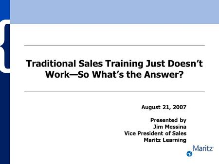 Traditional Sales Training Just Doesn't Work—So What's the Answer? August 21, 2007 Presented by Jim Messina Vice President of Sales Maritz Learning.