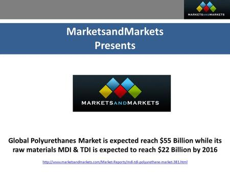 MarketsandMarkets Presents Global Polyurethanes Market is expected reach $55 Billion while its raw materials MDI & TDI is expected to reach $22 Billion.