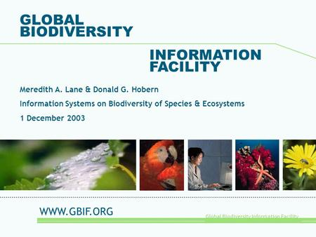 Global Biodiversity Information Facility GLOBAL BIODIVERSITY INFORMATION FACILITY Meredith A. Lane & Donald G. Hobern Information Systems on Biodiversity.