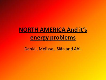 NORTH AMERICA And it's energy problems Daniel, Melissa, Siân and Abi.