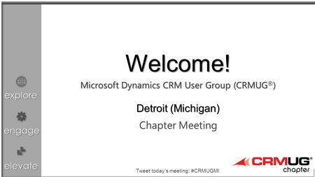 Explore engage elevate Microsoft Dynamics CRM User Group (CRMUG ® ) Chapter Meeting Welcome! Detroit (Michigan) Tweet today's meeting: #CRMUGMI.