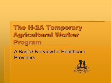 The H-2A Temporary Agricultural Worker Program A Basic Overview for Healthcare Providers.