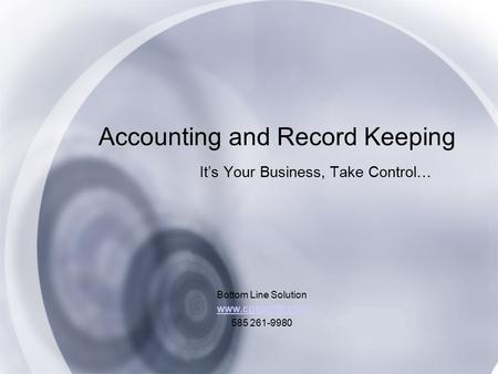Accounting and Record Keeping It's Your Business, Take Control… Bottom Line Solution www.cpaprofit.com 585 261-9980.