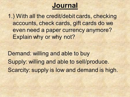 Journal 1.) With all the credit/debit cards, checking accounts, check cards, gift cards do we even need a paper currency anymore? Explain why or why not?