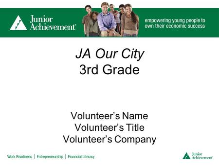 JA Our City 3rd Grade Volunteer's Name Volunteer's Title Volunteer's Company.