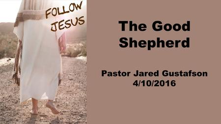 The Good Shepherd Pastor Jared Gustafson 4/10/2016.