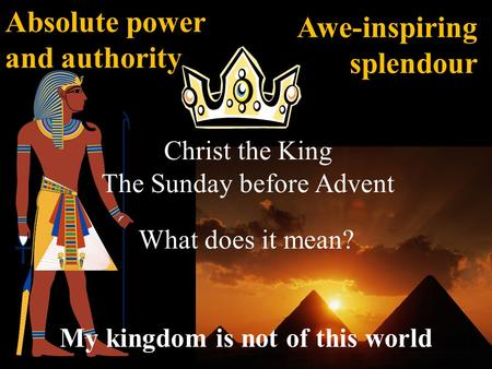 Christ the King The Sunday before Advent What does it mean? My kingdom is not of this world Absolute power and authority Awe-inspiring splendour.