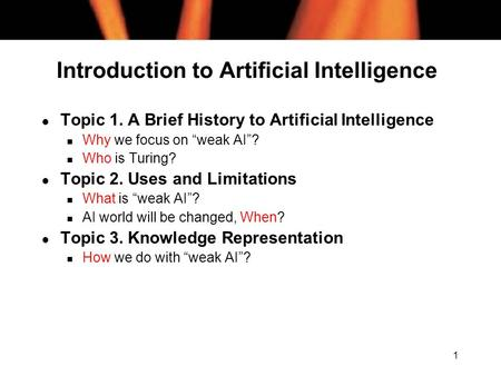 "1 Introduction to Artificial Intelligence l Topic 1. A Brief History to Artificial Intelligence n Why we focus on ""weak AI""? n Who is Turing? l Topic 2."