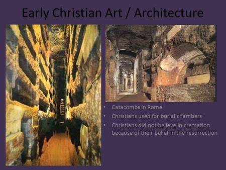 Early Christian Art / Architecture Catacombs in Rome Christians used for burial chambers Christians did not believe in cremation because of their belief.
